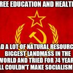 In Soviet Russia | HAD FREE EDUCATION AND HEALTHCARE HAD A LOT OF NATURAL RESOURCES, BIGGEST LANDMASS IN THE WORLD AND TRIED FOR 74 YEARS … STILL COULDN'T MAKE | image tagged in in soviet russia | made w/ Imgflip meme maker