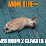tired dog | MOM LIFE = HUNGOVER FROM 2 GLASSES OF WINE | image tagged in tired dog | made w/ Imgflip meme maker