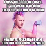 Unicorn MAN Meme | I MISS THE GOOD OLD DAYS. IF YOU WANTED TO LOOK LIKE THIS, YOU DID IT AT HOME NOWADAYS, FOLKS TRY TO MAKE THIS SHIT LOOK NORMAL IN PUBLIC | image tagged in memes,unicorn man | made w/ Imgflip meme maker