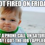 Success Kid Original Meme | GOT FIRED ON FRIDAY GOT A PHONE CALL ON SATURDAY TO SAY I GOT THE JOB I APPLIED FOR | image tagged in memes,success kid original | made w/ Imgflip meme maker