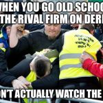 Finnish soccer hooligan | WHEN YOU GO OLD SCHOOL WITH THE RIVAL FIRM ON DERBY DAY BUT DON'T ACTUALLY WATCH THE MATCH | image tagged in finnish soccer hooligan | made w/ Imgflip meme maker