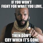 Mr T Pity The Fool Meme | IF YOU WON'T FIGHT FOR WHAT YOU LOVE, THEN DON'T CRY WHEN IT'S GONE | image tagged in memes,mr t pity the fool | made w/ Imgflip meme maker