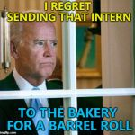 Or the hardware store for a long stand... :) | I REGRET SENDING THAT INTERN TO THE BAKERY FOR A BARREL ROLL | image tagged in sad joe biden,memes,barrel roll,jokes | made w/ Imgflip meme maker