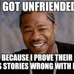 Yo Dawg Heard You Meme | I GOT UNFRIENDED BECAUSE I PROVE THEIR NEWS STORIES WRONG WITH FACTS | image tagged in memes,yo dawg heard you | made w/ Imgflip meme maker