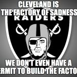 Oakland Raiders Logo | CLEVELAND IS THE FACTORY OF SADNESS WE DON'T EVEN HAVE A PERMIT TO BUILD THE FACTORY | image tagged in oakland raiders logo | made w/ Imgflip meme maker