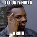 Thinking Black Guy | IF I ONLY HAD A BRAIN | image tagged in thinking black guy | made w/ Imgflip meme maker