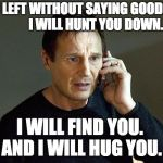 Liam Neeson Taken 2 Meme | YOU LEFT WITHOUT SAYING GOODBYE.           I WILL HUNT YOU DOWN. I WILL FIND YOU.  AND I WILL HUG YOU. | image tagged in memes,liam neeson taken 2 | made w/ Imgflip meme maker