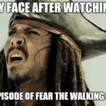 confused dafuq jack sparrow what | MY FACE AFTER WATCHING AN EPISODE OF FEAR THE WALKING DEAD | image tagged in confused dafuq jack sparrow what | made w/ Imgflip meme maker
