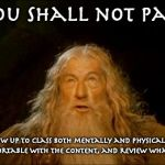 gandalf you shall not pass | You Shall not pass! (unless you show up to class both mentally and physically, participate, study until you're comfortable with the content, | image tagged in gandalf you shall not pass | made w/ Imgflip meme maker