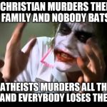 Joker nobody bats an eye | A CHRISTIAN MURDERS THEIR WHOLE FAMILY AND NOBODY BATS AN EYE AN ATHEISTS MURDERS ALL THEIR FRIENDS AND EVERYBODY LOSES THEIR MINDS | image tagged in joker nobody bats an eye,joker everyone loses their minds,christian,atheist,murder,homicide | made w/ Imgflip meme maker