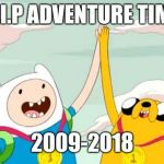 So many good shows were being killed by teen Titans go | R.I.P ADVENTURE TIME 2009-2018 | image tagged in adventure time,cartoon network,r i p,memes | made w/ Imgflip meme maker