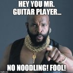 No Noodling Fool!! | HEY YOU MR. GUITAR PLAYER... NO NOODLING! FOOL! | image tagged in mr t | made w/ Imgflip meme maker