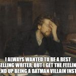 writer | I ALWAYS WANTED TO BE A BEST SELLING WRITER, BUT I GET THE FEELING I'LL END UP BEING A BATMAN VILLAIN INSTEAD. | image tagged in writer | made w/ Imgflip meme maker