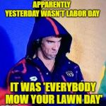 So much for some peace & quiet | APPARENTLY YESTERDAY WASN'T LABOR DAY IT WAS 'EVERYBODY MOW YOUR LAWN DAY' | image tagged in memes,michael phelps death stare,lawnmower,noise | made w/ Imgflip meme maker