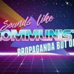 Sounds like Communist Propaganda meme