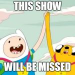 adventure time | THIS SHOW WILL BE MISSED | image tagged in adventure time | made w/ Imgflip meme maker