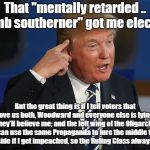 "This Charade Will Fool Everyone Either Way! | That ""mentally retarded .. dumb southerner"" got me elected! But the great thing is if I tell voters that love us both, Woodward and everyone 