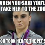McKayla Maroney Not Impressed Meme | WHEN YOU SAID YOU'LL TAKE HER TO THE ZOO BUT YOU TOOK HER TO THE PET STORE | image tagged in memes,mckayla maroney not impressed | made w/ Imgflip meme maker