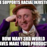 Nike's Racial Just Warrior??? | NIKE SUPPORTS RACIAL INJUSTICE? HOW MANY 3RD WORLD SLAVES MAKE YOUR PRODUCTS? | image tagged in charlie-chocolate-factory,nike,race,racism | made w/ Imgflip meme maker