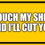Blank Yellow Sign Meme | TOUCH MY SHIT AND I'LL CUT YOU | image tagged in memes,blank yellow sign | made w/ Imgflip meme maker