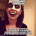 Zombie Overly Attached Girlfriend Meme | AT&T CUSTOMER SERVICE 2018 I UNDERSTAND YOUR FRUSTRATION LET ME TRANSFER YOU TO THE CORRECT DEPARTMENT SO YOU CAN RE EXPLAIN IT TO THEM SO T | image tagged in memes,zombie overly attached girlfriend | made w/ Imgflip meme maker