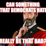 I don't think so! ;) | CAN SOMETHING THAT DEMOCRATS HATE REALLY BE THAT BAD? | image tagged in captain obvious,democrats,haters,memes | made w/ Imgflip meme maker