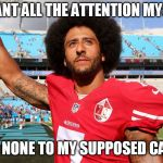 Colin Kapernick | I WANT ALL THE ATTENTION MYSELF AND NONE TO MY SUPPOSED CAUSE | image tagged in colin kapernick | made w/ Imgflip meme maker