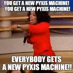 Oprah - you get a car | YOU GET A NEW PYXIS MACHINE!  YOU GET A NEW PYXIS MACHINE! EVERYBODY GETS A NEW PYXIS MACHINE!! | image tagged in oprah - you get a car | made w/ Imgflip meme maker
