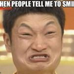 Impossibru Guy Original Meme | WHEN PEOPLE TELL ME TO SMILE. | image tagged in memes,impossibru guy original | made w/ Imgflip meme maker
