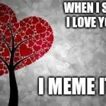Tree heart | WHEN I SAY I LOVE YOU. I MEME IT! | image tagged in tree heart | made w/ Imgflip meme maker