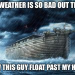 Noah's Ark | THE WEATHER IS SO BAD OUT THERE I SAW THIS GUY FLOAT PAST MY HOUSE | image tagged in noah's ark | made w/ Imgflip meme maker