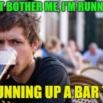 Lets go running | DON'T BOTHER ME, I'M RUNNING... ...RUNNING UP A BAR TAB | image tagged in memes,lazy college senior,funny,drinking | made w/ Imgflip meme maker