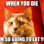 Suspicious Cat Meme | WHEN YOU DIE I AM SO GOING TO EAT YOU | image tagged in memes,suspicious cat | made w/ Imgflip meme maker