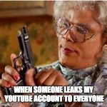 I hate that | WHEN SOMEONE LEAKS MY YOUTUBE ACCOUNT TO EVERYONE | image tagged in madea with a gun,memes,youtube,leaked | made w/ Imgflip meme maker