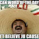 Happy Mexican | MEXICAN WORD OF THE DAY: JULY I DON'T BELIEVE JU CAUSE JULY | image tagged in happy mexican | made w/ Imgflip meme maker