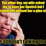 It's been a week now | The other day, my wife asked me to pass her lipstick but I accidentally passed her a glue stick She still isn't talking to me | image tagged in tissue crying man,memes,wife,husband and wife problems | made w/ Imgflip meme maker