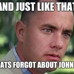 Forest Gump | AND JUST LIKE THAT DEMOCRATS FORGOT ABOUT JOHN MCCAIN | image tagged in forest gump | made w/ Imgflip meme maker