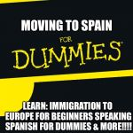 For Dummies | MOVING TO SPAIN LEARN: IMMIGRATION TO EUROPE FOR BEGINNERS SPEAKING SPANISH FOR DUMMIES & MORE!!!! | image tagged in for dummies | made w/ Imgflip meme maker
