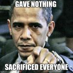 Pissed Off Obama Meme | GAVE NOTHING SACRIFICED EVERYONE | image tagged in memes,pissed off obama | made w/ Imgflip meme maker