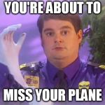 TSA Douche Meme | YOU'RE ABOUT TO MISS YOUR PLANE | image tagged in memes,tsa douche | made w/ Imgflip meme maker