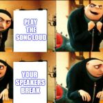 R.I.P Speaker | PLAY THE SONG LOUD POST IT YOUR SPEAKERS BREAK YOUR SPEAKERS BREAK | image tagged in gru diabolical plan fail | made w/ Imgflip meme maker