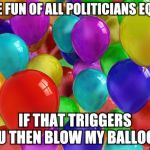 BIRTHDAY Balloons | I MAKE FUN OF ALL POLITICIANS EQUALLY IF THAT TRIGGERS YOU THEN BLOW MY BALLOONS | image tagged in birthday balloons | made w/ Imgflip meme maker