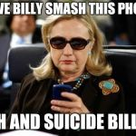 Hillary Clinton Cellphone Meme | HAVE BILLY SMASH THIS PHONE OH AND SUICIDE BILLY | image tagged in memes,hillary clinton cellphone | made w/ Imgflip meme maker