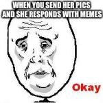 Okay Guy Rage Face Meme | WHEN YOU SEND HER PICS AND SHE RESPONDS WITH MEMES | image tagged in memes,okay guy rage face | made w/ Imgflip meme maker