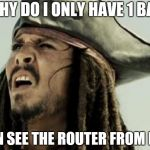 confused dafuq jack sparrow what | WHY DO I ONLY HAVE 1 BAR I CAN SEE THE ROUTER FROM HERE | image tagged in confused dafuq jack sparrow what | made w/ Imgflip meme maker