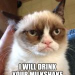 Grumpy Cat Reverse Meme | I WILL DRINK YOUR MILKSHAKE | image tagged in memes,grumpy cat reverse,grumpy cat | made w/ Imgflip meme maker