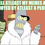 Bender Meme | WELL ATLEAST MY MEMES ARE ENJOYED BY ATLEAST 8 PEOPLE | image tagged in memes,bender | made w/ Imgflip meme maker