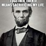 Abraham Lincoln | KEEP THE COUNTRY TOGETHER. EVEN IF MEANS SACRIFICING MY LIFE. ✅JUST DO IT! | image tagged in abraham lincoln | made w/ Imgflip meme maker