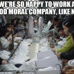 Shoe sweat shop | WE'RE SO HAPPY TO WORK A GOOD MORAL COMPANY, LIKE NIKE | image tagged in shoe sweat shop | made w/ Imgflip meme maker