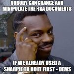 Thinking Black Guy | NOBODY CAN CHANGE AND MINIPULATE THE FISA DOCUMENTS IF WE ALREADY USED A SHARPIE TO DO IT FIRST - DEMS | image tagged in thinking black guy,democrats,government corruption | made w/ Imgflip meme maker